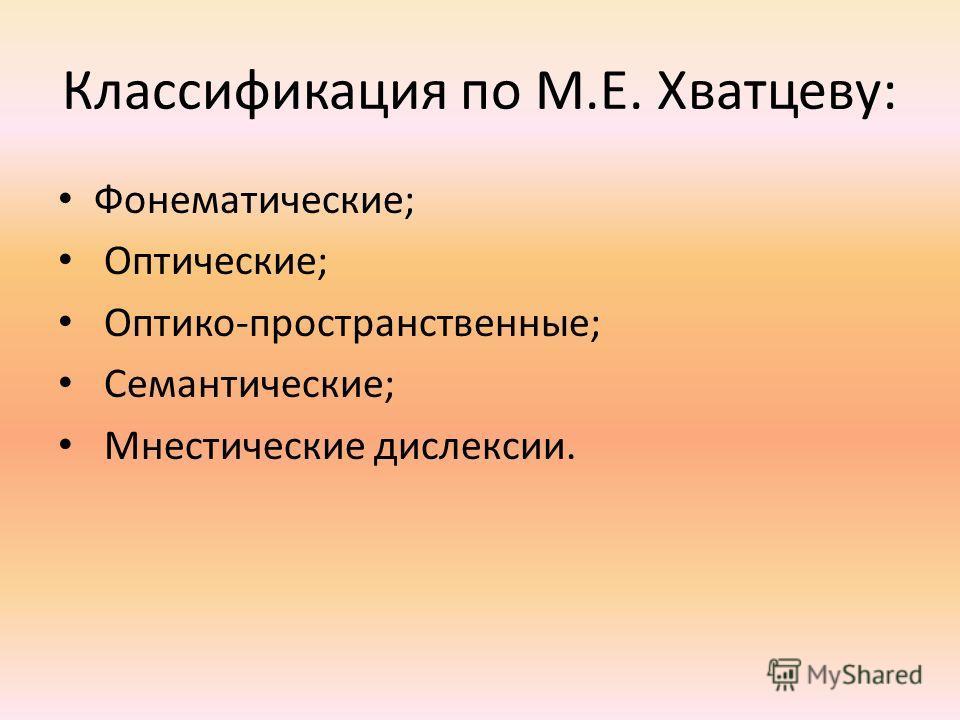 Классификация по М.Е. Хватцеву: Фонематические; Оптические; Оптико-пространственные; Семантические; Мнестические дислексии.