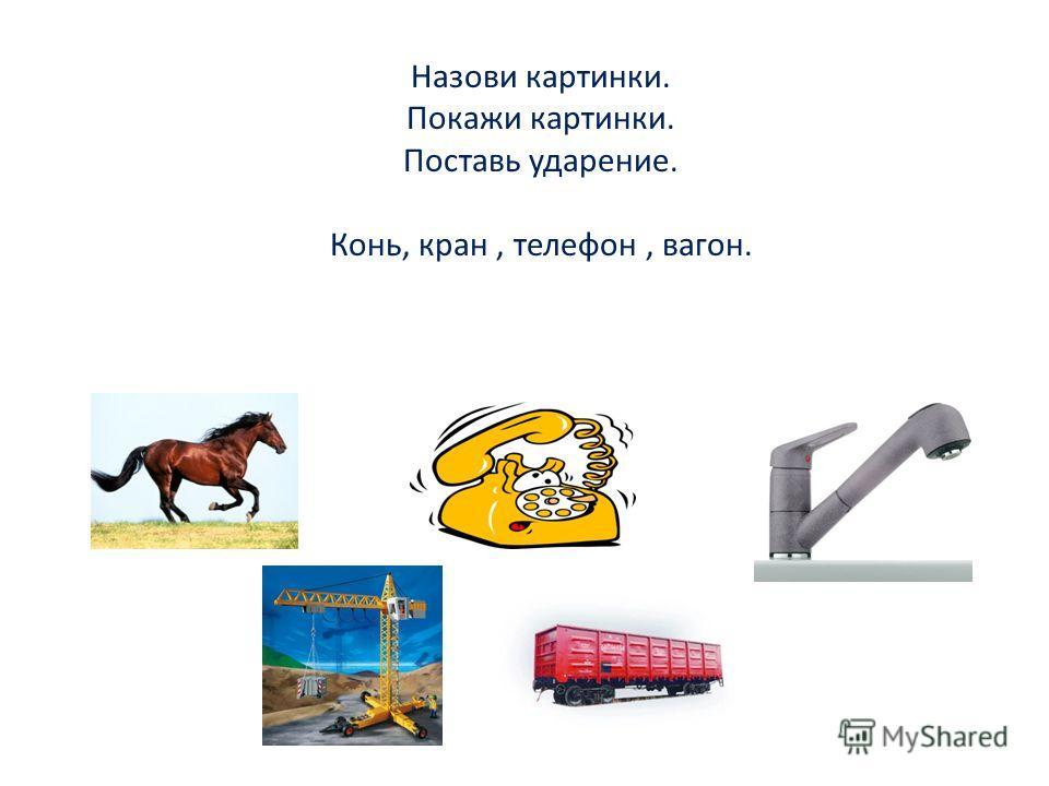Назови картинки. Покажи картинки. Поставь ударение. Конь, кран, телефон, вагон.