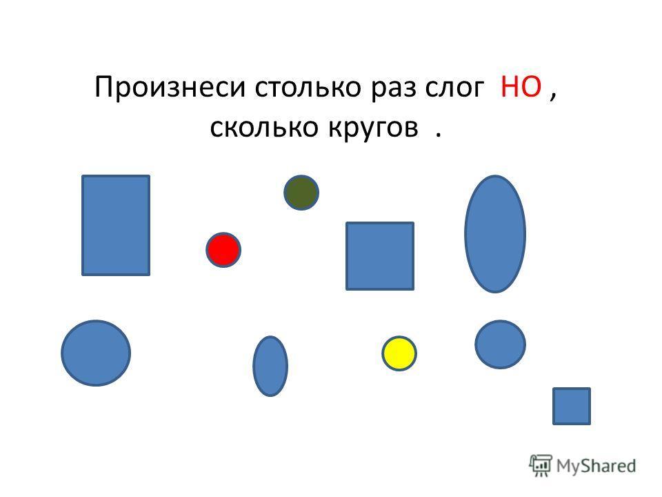 Произнеси столько раз слог НО, сколько кругов.