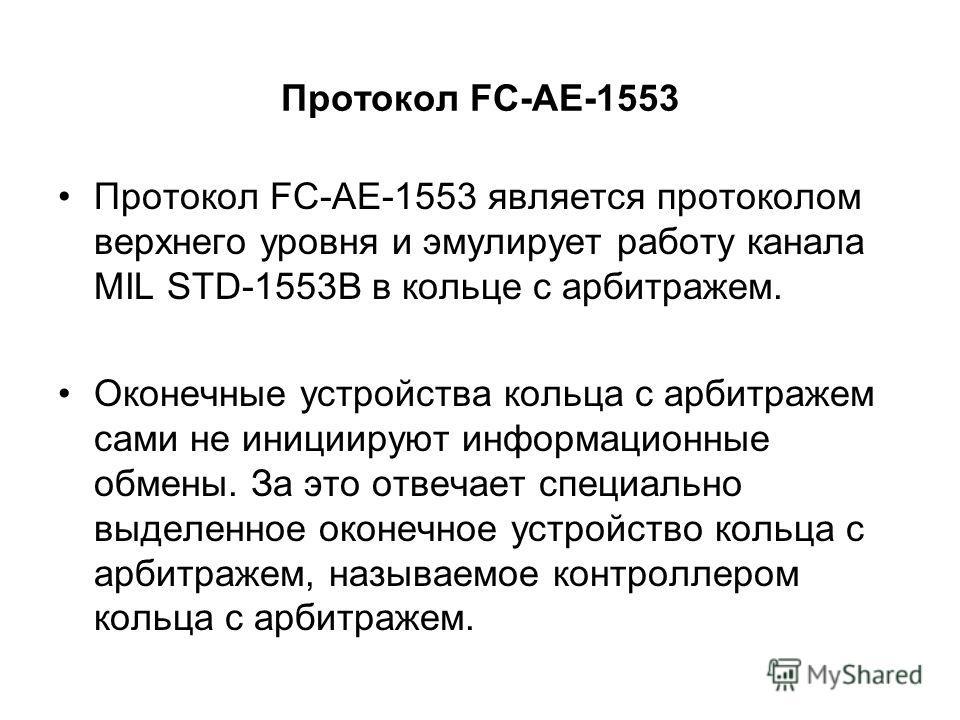 Протокол FC-AE-1553 Протокол FC-AE-1553 является протоколом верхнего уровня и эмулирует работу канала MIL STD-1553B в кольце с арбитражем. Оконечные устройства кольца с арбитражем сами не инициируют информационные обмены. За это отвечает специально в
