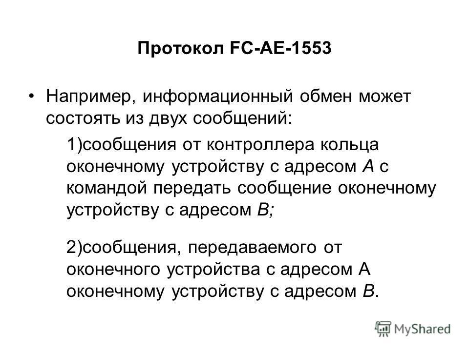 Протокол FC-AE-1553 Например, информационный обмен может состоять из двух сообщений: 1)сообщения от контроллера кольца оконечному устройству с адресом A с командой передать сообщение оконечному устройству с адресом B; 2)сообщения, передаваемого от ок
