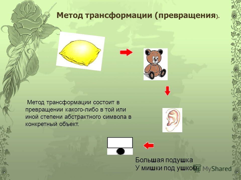 Метод трансформации (превращения ). Большая подушка У мишки под ушком. Метод трансформации состоит в превращении какого-либо в той или иной степени абстрактного символа в конкретный объект.