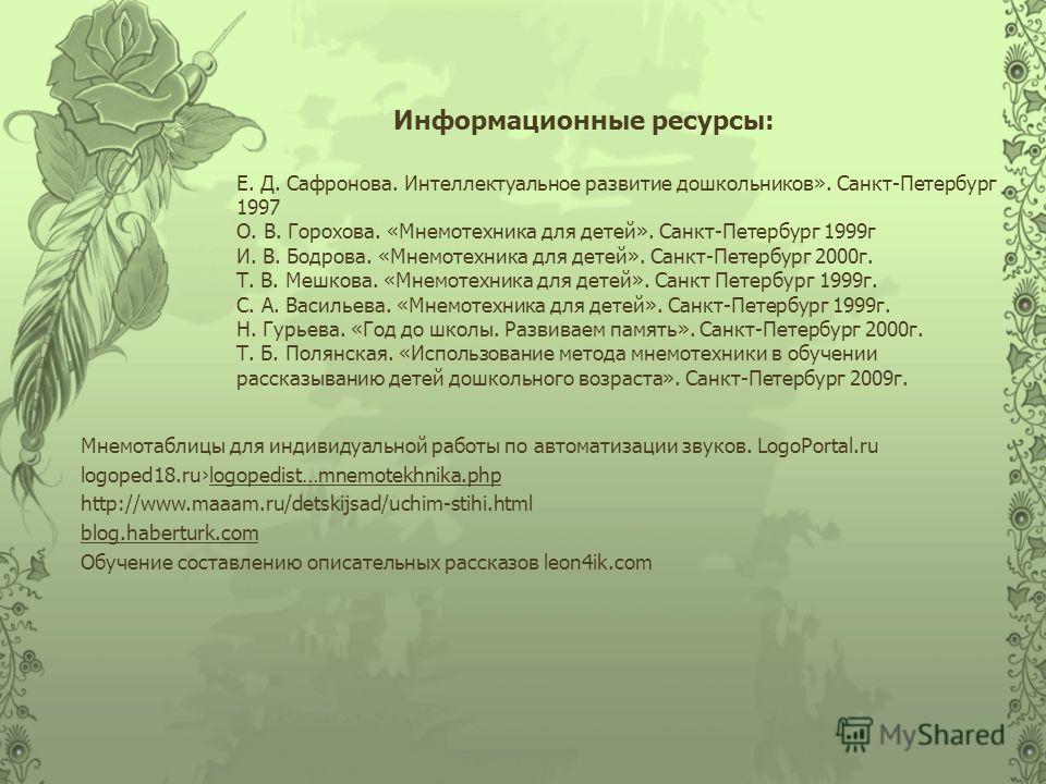 Информационные ресурсы: Мнемотаблицы для индивидуальной работы по автоматизации звуков. LogoPortal.ru logoped18.rulogopedist…mnemotekhnika.php http://www.maaam.ru/detskijsad/uchim-stihi.html blog.haberturk.com Обучение составлению описательных расска