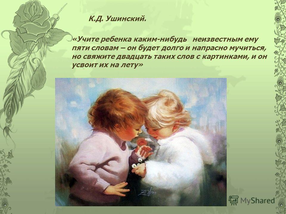 К.Д. Ушинский. «Учите ребенка каким-нибудь неизвестным ему пяти словам – он будет долго и напрасно мучиться, но свяжите двадцать таких слов с картинками, и он усвоит их на лету»