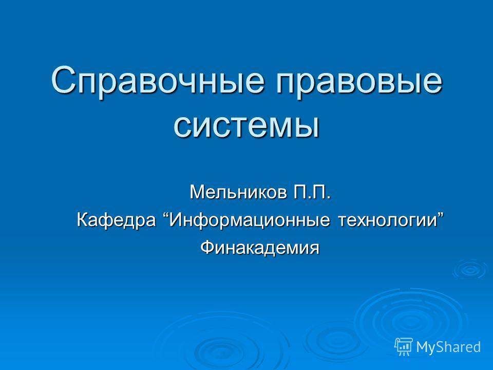 Справочные правовые системы Мельников П.П. Кафедра Информационные технологии Финакадемия