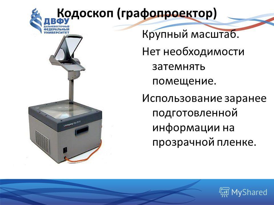 Кодоскоп (графопроектор) Крупный масштаб. Нет необходимости затемнять помещение. Использование заранее подготовленной информации на прозрачной пленке.