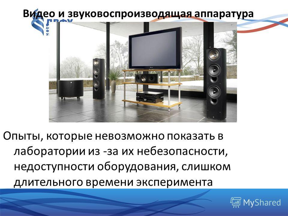 Видео и звуковоспроизводящая аппаратура Опыты, которые невозможно показать в лаборатории из -за их небезопасности, недоступности оборудования, слишком длительного времени эксперимента