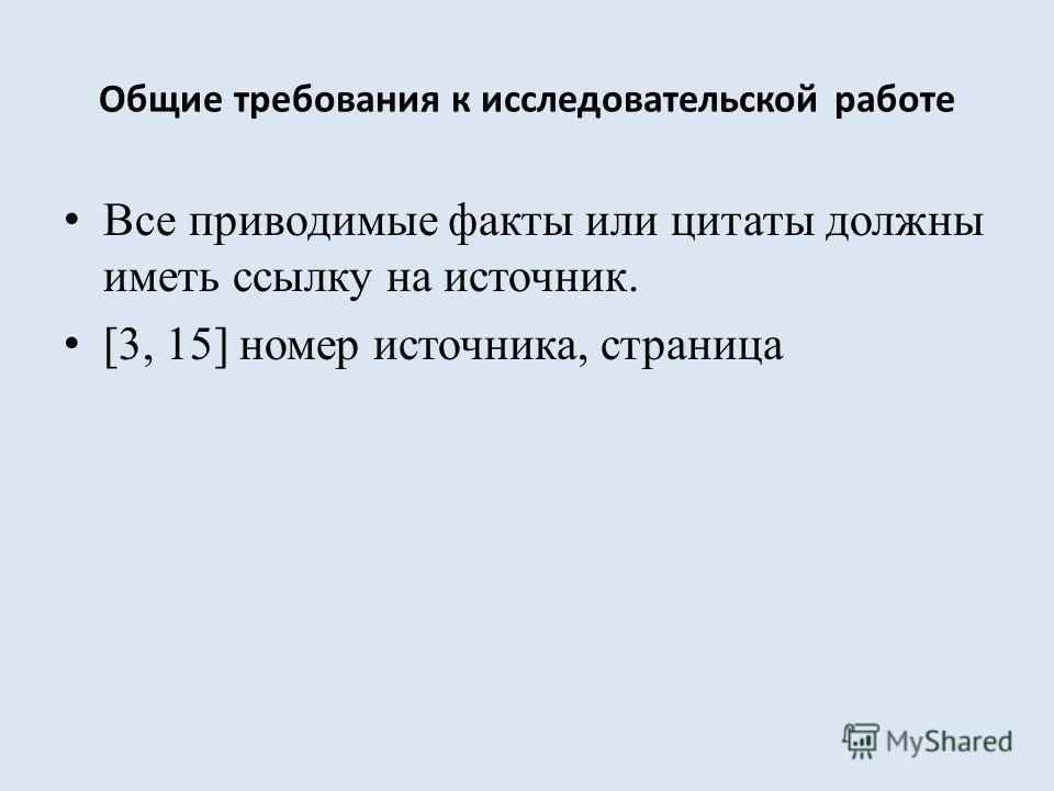 Общие требования к исследовательской работе Все приводимые факты или цитаты должны иметь ссылку на источник. [3, 15] номер источника, страница