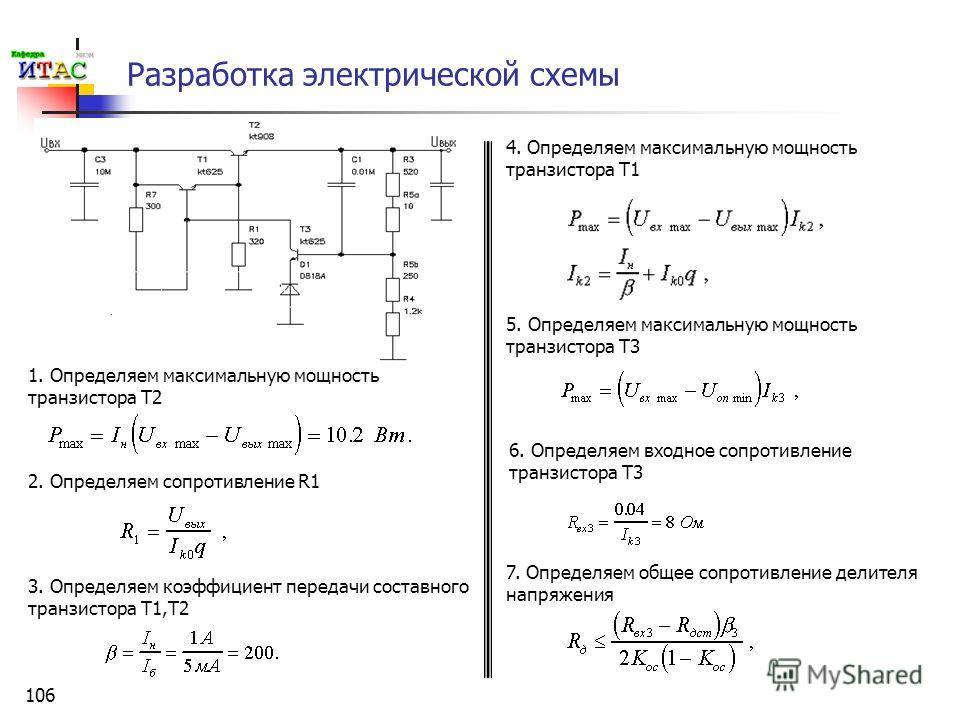 106 Разработка электрической схемы 1. Определяем максимальную мощность транзистора Т2 2. Определяем сопротивление R1 3. Определяем коэффициент передачи составного транзистора Т1,Т2 4. Определяем максимальную мощность транзистора Т1 5. Определяем макс