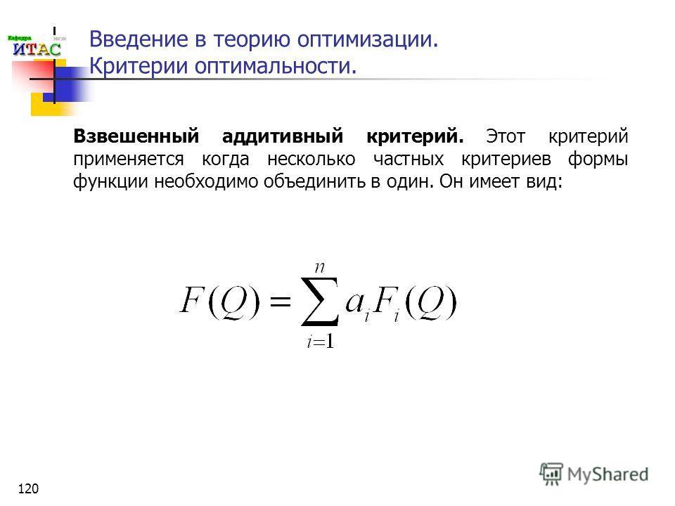 120 Введение в теорию оптимизации. Критерии оптимальности. Взвешенный аддитивный критерий. Этот критерий применяется когда несколько частных критериев формы функции необходимо объединить в один. Он имеет вид: