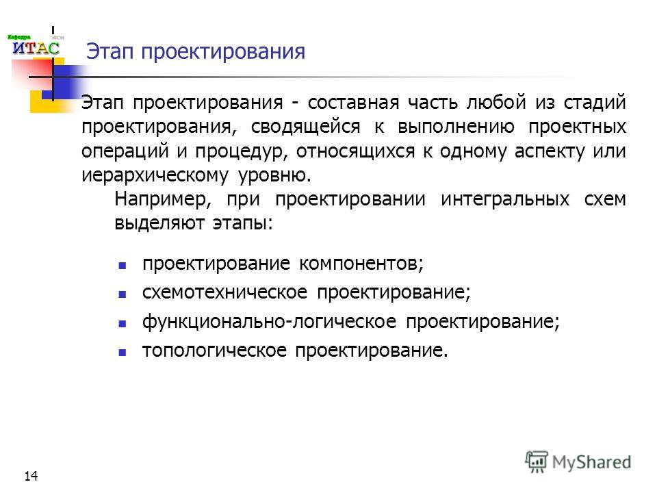 14 Этап проектирования проектирование компонентов; схемотехническое проектирование; функционально-логическое проектирование; топологическое проектирование. Этап проектирования - составная часть любой из стадий проектирования, сводящейся к выполнению
