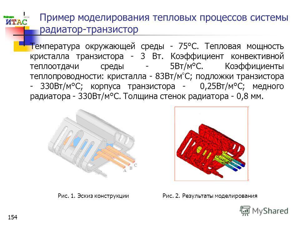 154 Пример моделирования тепловых процессов системы радиатор-транзистор Рис. 1. Эскиз конструкции Температура окружающей среды - 75°С. Тепловая мощность кристалла транзистора - 3 Вт. Коэффициент конвективной теплоотдачи среды - 5Вт/м°С. Коэффициенты