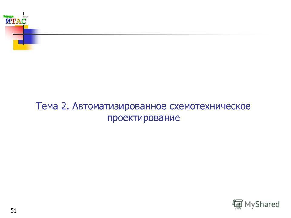 51 Тема 2. Автоматизированное схемотехническое проектирование