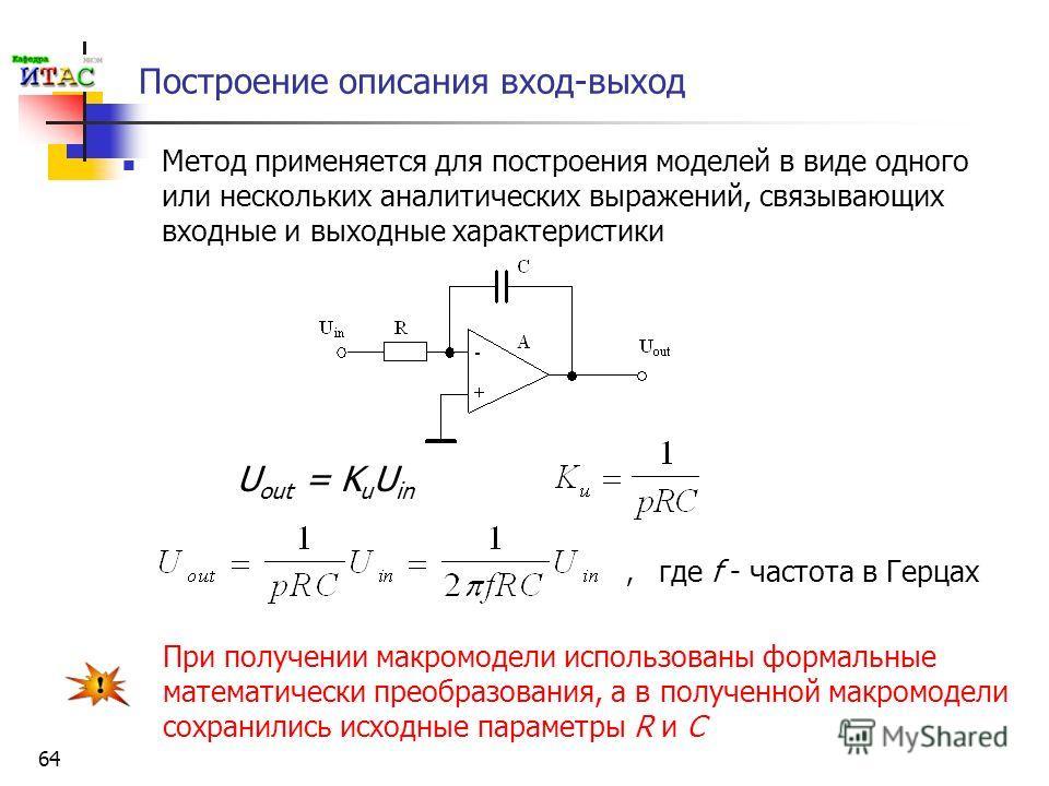 64 Построение описания вход-выход Метод применяется для построения моделей в виде одного или нескольких аналитических выражений, связывающих входные и выходные характеристики U out = K u U in где f - частота в Герцах, При получении макромодели исполь