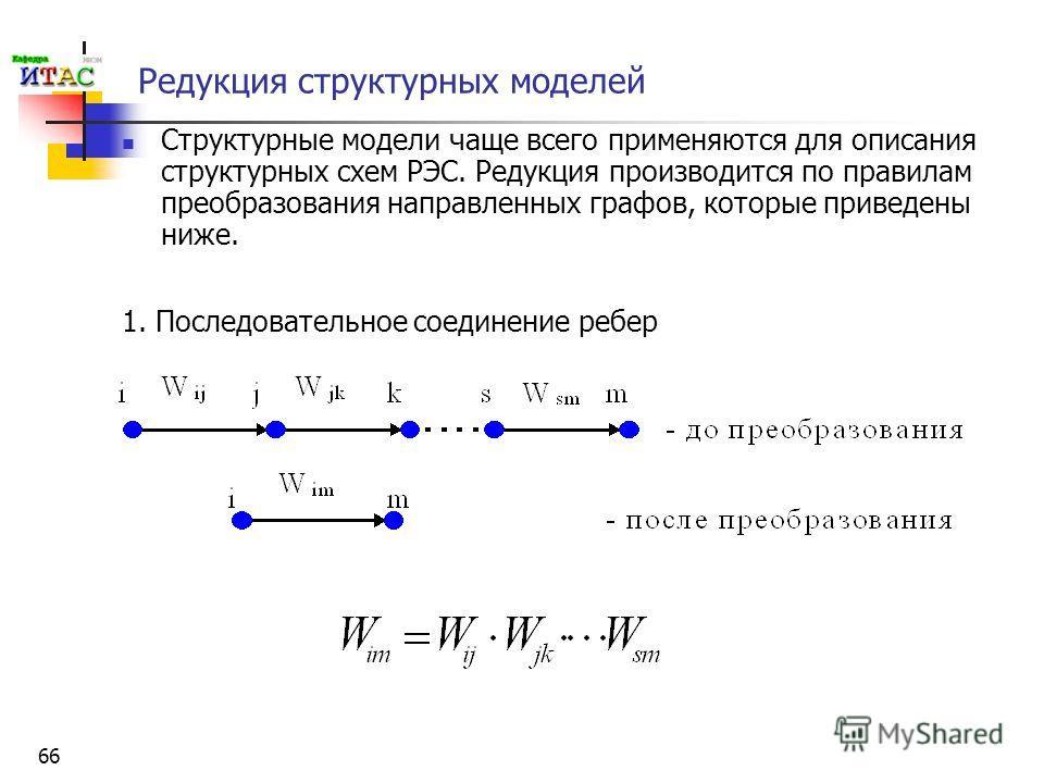 66 Редукция структурных моделей Структурные модели чаще всего применяются для описания структурных схем РЭС. Редукция производится по правилам преобразования направленных графов, которые приведены ниже. 1. Последовательное соединение ребер