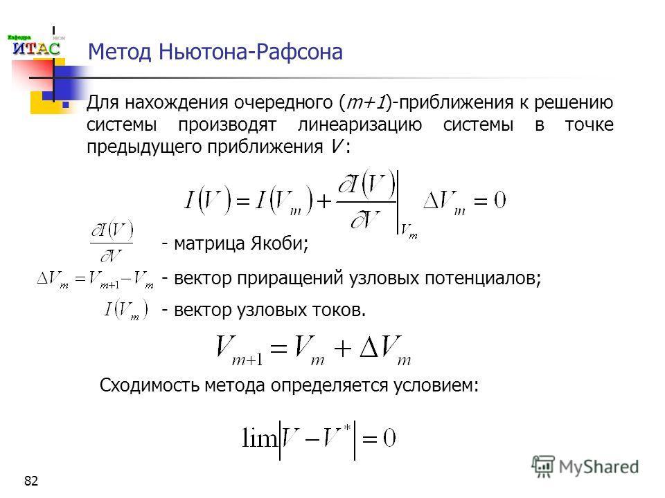 82 Метод Ньютона-Рафсона Для нахождения очередного (m+1)-приближения к решению системы производят линеаризацию системы в точке предыдущего приближения V : - матрица Якоби; - вектор приращений узловых потенциалов; - вектор узловых токов. Сходимость ме