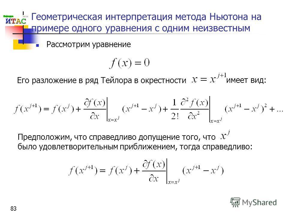 83 Геометрическая интерпретация метода Ньютона на примере одного уравнения с одним неизвестным Рассмотрим уравнение Его разложение в ряд Тейлора в окрестности имеет вид: Предположим, что справедливо допущение того, что было удовлетворительным приближ