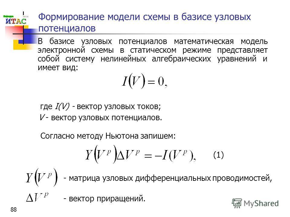 88 Формирование модели схемы в базисе узловых потенциалов В базисе узловых потенциалов математическая модель электронной схемы в статическом режиме представляет собой систему нелинейных алгебраических уравнений и имеет вид: где I(V) - вектор узловых