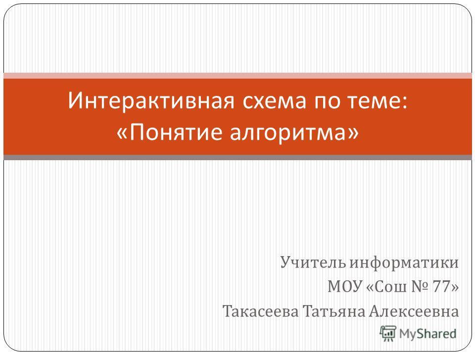 Учитель информатики МОУ « Сош 77» Такасеева Татьяна Алексеевна Интерактивная схема по теме : « Понятие алгоритма »