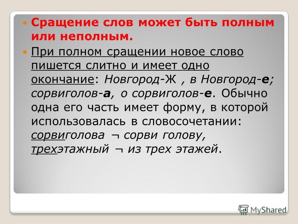 Сращение слов может быть полным или неполным. При полном сращении новое слово пишется слитно и имеет одно окончание: Новгород-Ж, в Новгород-е; сорвиголов-а, о сорвиголов-е. Обычно одна его часть имеет форму, в которой использовалась в словосочетании: