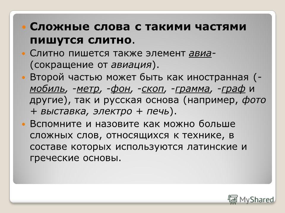 Сложные слова с такими частями пишутся слитно. Слитно пишется также элемент авиа- (сокращение от авиация). Второй частью может быть как иностранная (- мобиль, -метр, -фон, -скоп, -грамма, -граф и другие), так и русская основа (например, фото + выстав