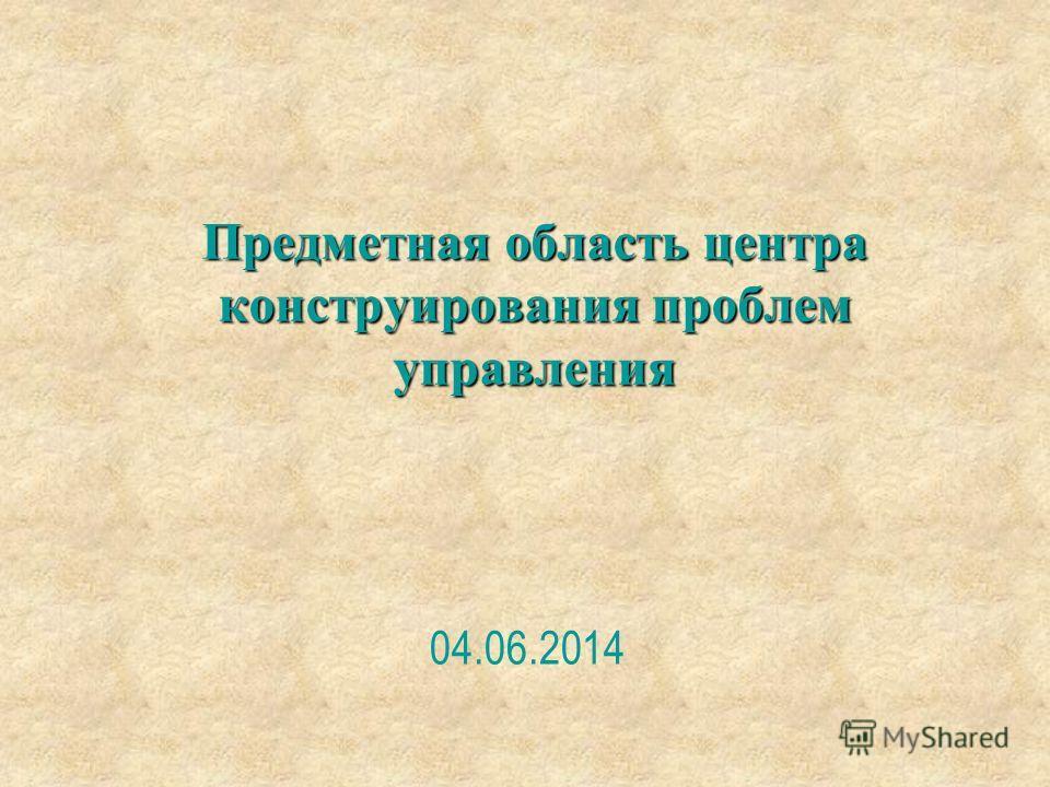 Предметная область центра конструирования проблем управления 04.06.2014