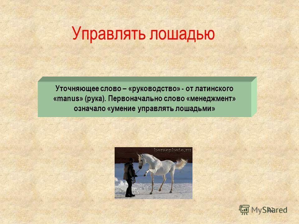 Управлять лошадью 22 Уточняющее слово – «руководство» - от латинского «manus» (рука). Первоначально слово «менеджмент» означало «умение управлять лошадьми»