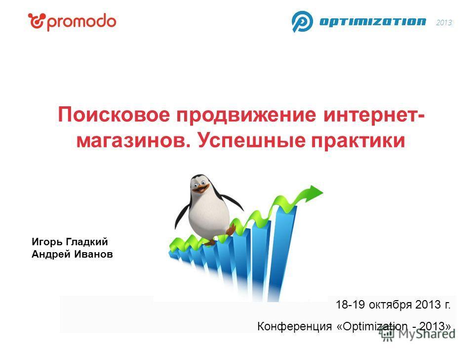 18-19 октября 2013 г. Конференция «Optimization - 2013» Поисковое продвижение интернет- магазинов. Успешные практики Игорь Гладкий Андрей Иванов