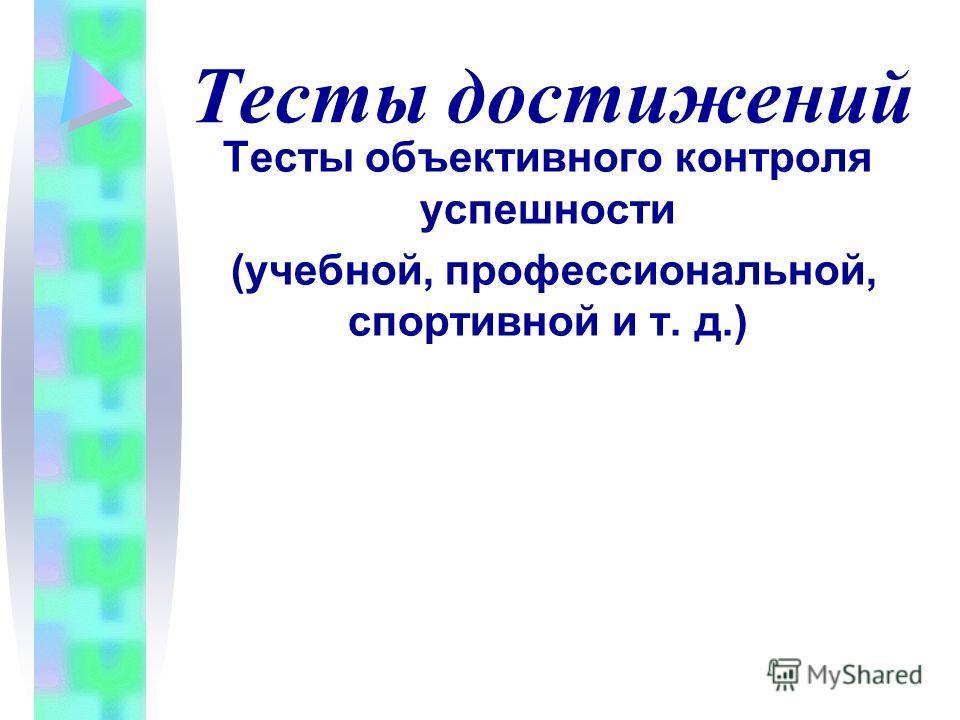 Тесты достижений Тесты объективного контроля успешности (учебной, профессиональной, спортивной и т. д.)