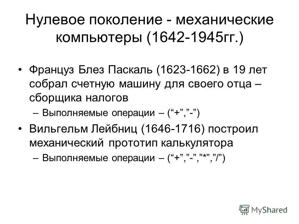Нулевое поколение - механические компьютеры (1642-1945 гг.) Француз Блез Паскаль (1623-1662) в 19 лет собрал счетную машину для своего отца – сборщика налогов –Выполняемые операции – (+,-) Вильгельм Лейбниц (1646-1716) построил механический прототип