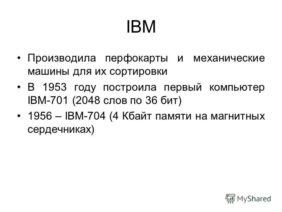IBM Производила перфокарты и механические машины для их сортировки В 1953 году построила первый компьютер IBM-701 (2048 слов по 36 бит) 1956 – IBM-704 (4 Кбайт памяти на магнитных сердечниках)