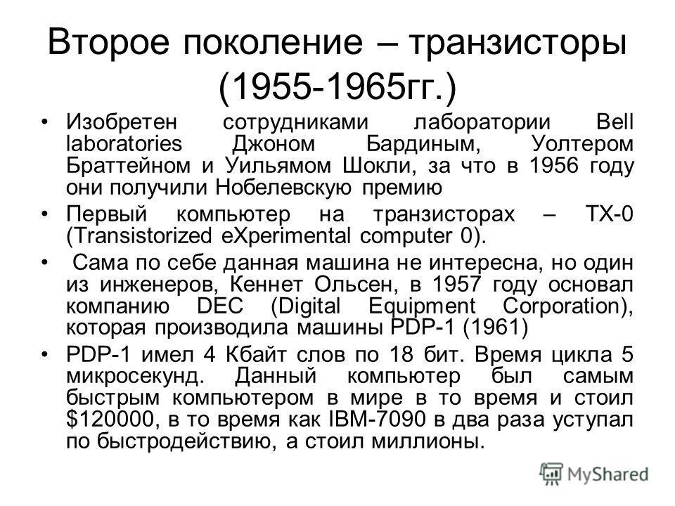 Второе поколение – транзисторы (1955-1965 гг.) Изобретен сотрудниками лаборатории Bell laboratories Джоном Бардиным, Уолтером Браттейном и Уильямом Шокли, за что в 1956 году они получили Нобелевскую премию Первый компьютер на транзисторах – TX-0 (Tra