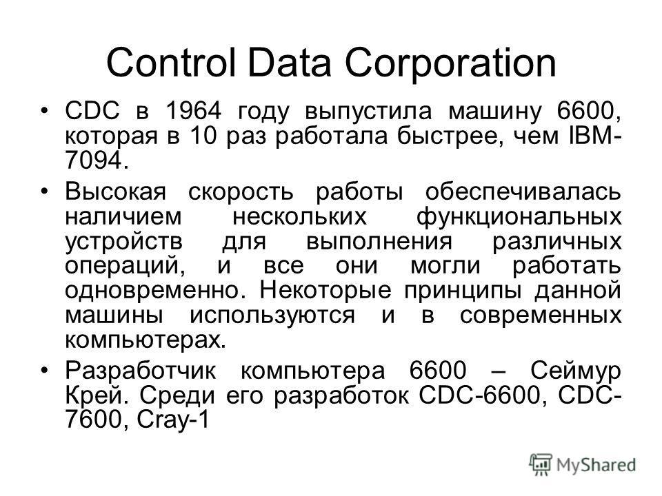 Control Data Corporation CDC в 1964 году выпустила машину 6600, которая в 10 раз работала быстрее, чем IBM- 7094. Высокая скорость работы обеспечивалась наличием нескольких функциональных устройств для выполнения различных операций, и все они могли р