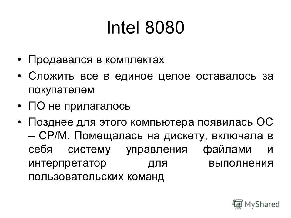 Intel 8080 Продавался в комплектах Сложить все в единое целое оставалось за покупателем ПО не прилагалось Позднее для этого компьютера появилась ОС – CP/M. Помещалась на дискету, включала в себя систему управления файлами и интерпретатор для выполнен
