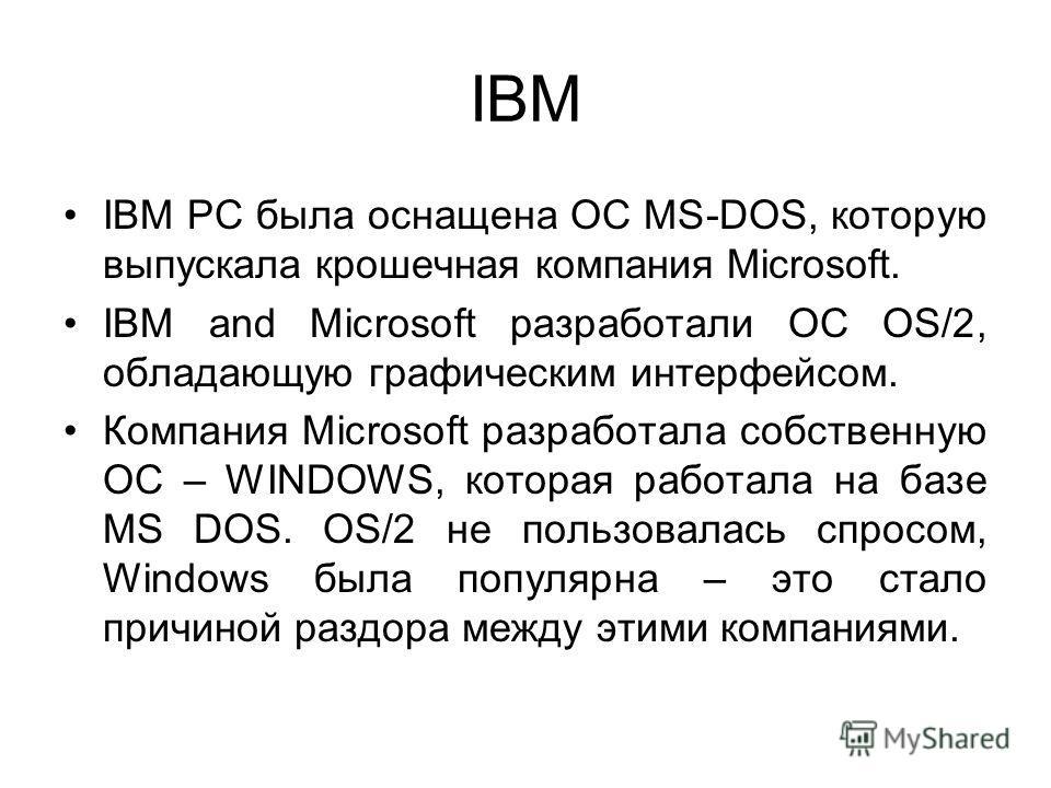 IBM IBM PC была оснащена ОС MS-DOS, которую выпускала крошечная компания Microsoft. IBM and Microsoft разработали ОС OS/2, обладающую графическим интерфейсом. Компания Microsoft разработала собственную ОС – WINDOWS, которая работала на базе MS DOS. O