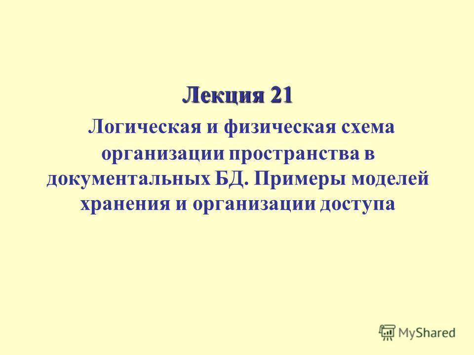 Лекция 21 Лекция 21 Логическая и физическая схема организации пространства в документальных БД. Примеры моделей хранения и организации доступа