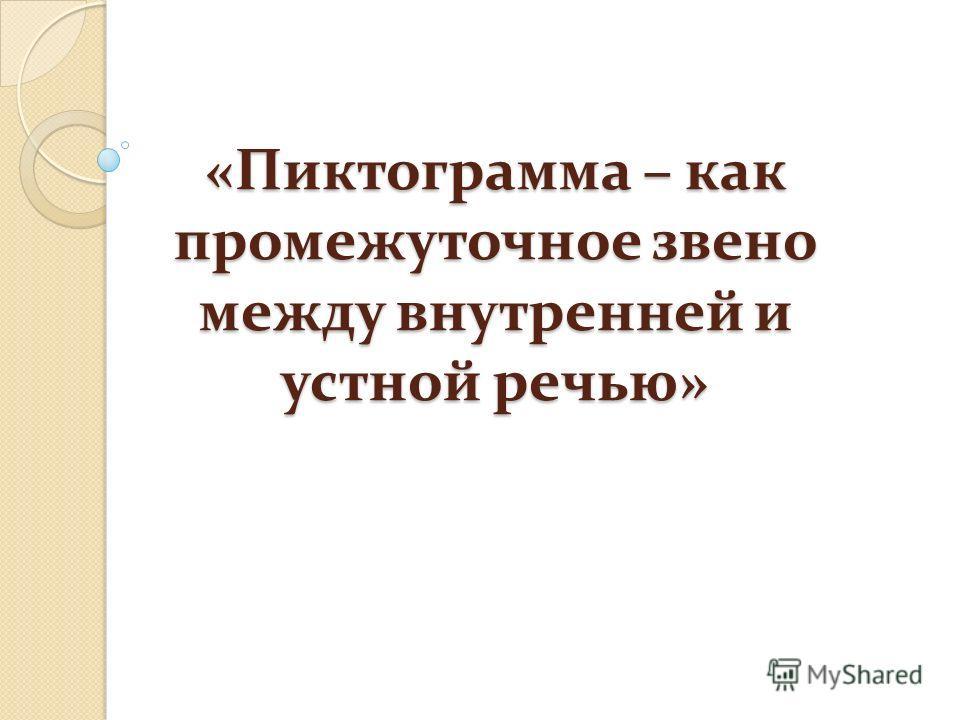 «Пиктограмма – как промежуточное звено между внутренней и устной речью»