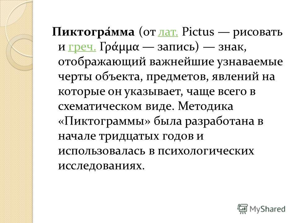 Пиктогра́мма (от лат. Pictus рисовать и греч. Γράμμα запись) знак, отображающий важнейшие узнаваемые черты объекта, предметов, явлений на которые он указывает, чаще всего в схематическом виде. Методика «Пиктограммы» была разработана в начале тридцаты