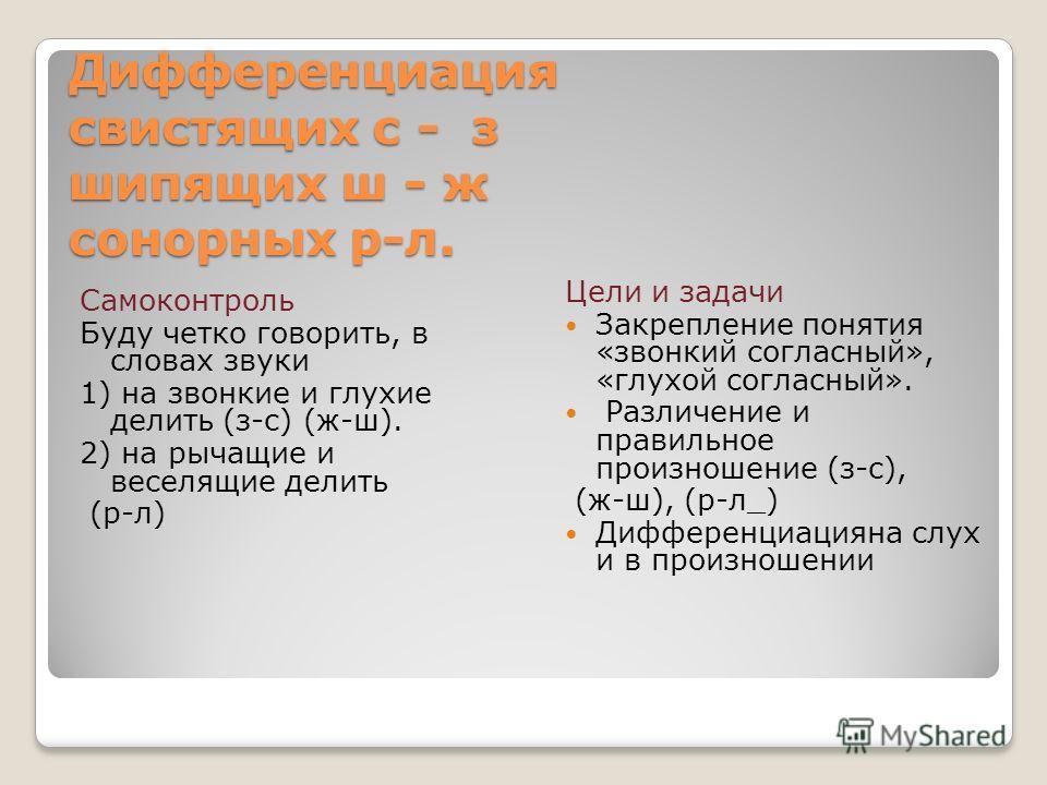 Дифференциация свистящих с - з шипящих ш - ж сонорных р-л. Самоконтроль Буду четко говорить, в словах звуки 1) на звонкие и глухие делить (з-с) (ж-ш). 2) на рычащие и веселящие делить (р-л) Цели и задачи Закрепление понятия «звонкий согласный», «глух