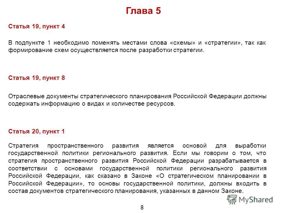 8 Глава 5 Статья 19, пункт 4 В подпункте 1 необходимо поменять местами слова «схемы» и «стратегии», так как формирование схем осуществляется после разработки стратегии. Статья 19, пункт 8 Отраслевые документы стратегического планирования Российской Ф