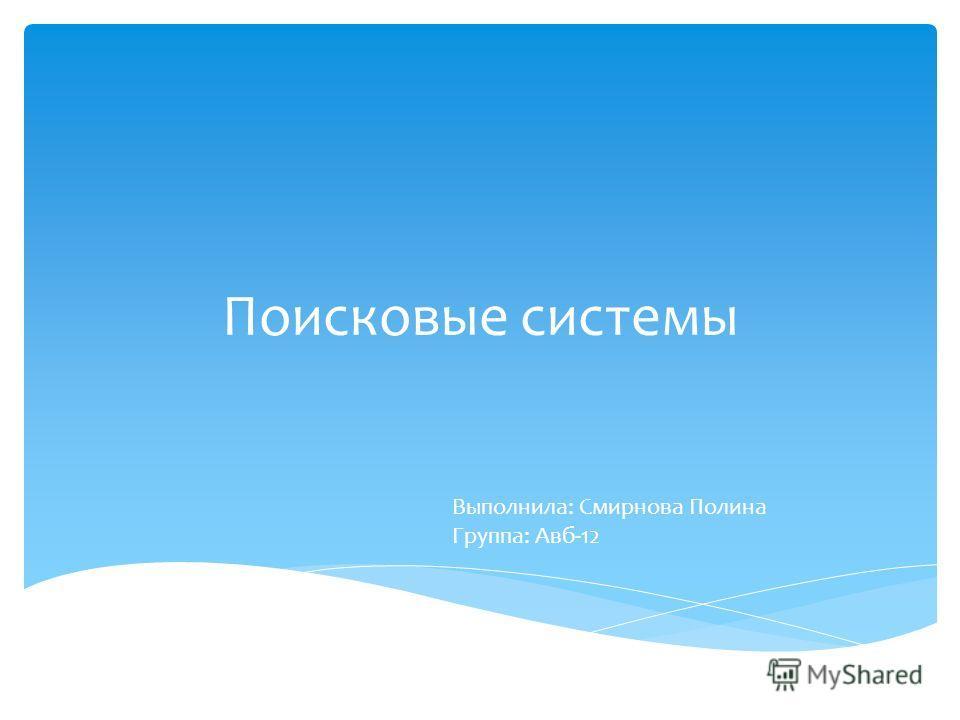 Поисковые системы Выполнила: Смирнова Полина Группа: Авб-12
