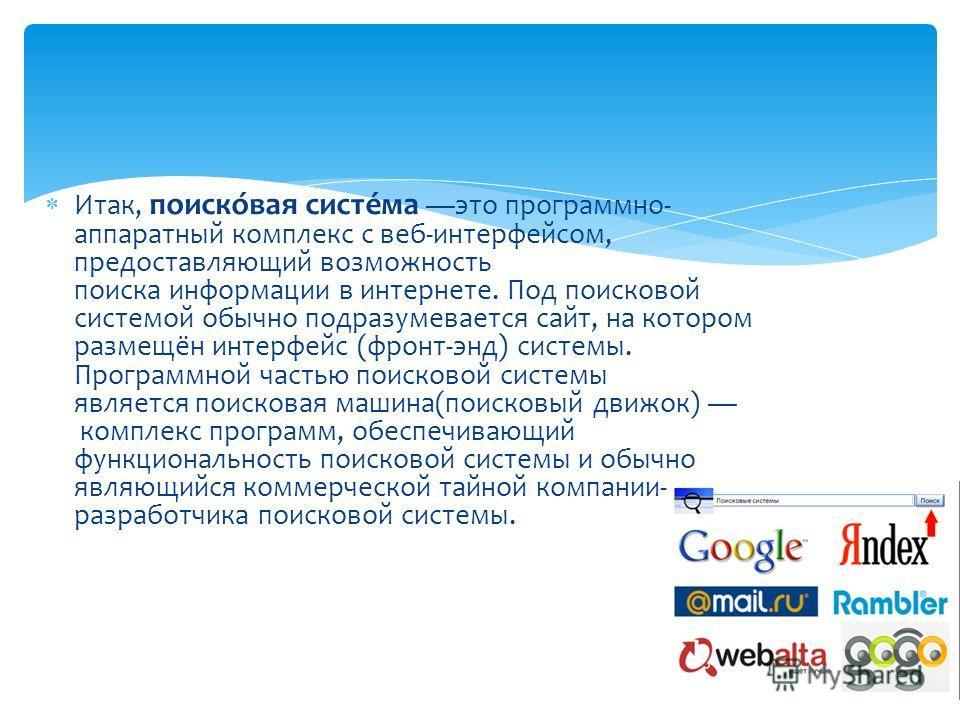 Итак, поиско́вая систе́ма это программно- аппаратный комплекс с веб-интерфейсом, предоставляющий возможность поиска информации в интернете. Под поисковой системой обычно подразумевается сайт, на котором размещён интерфейс (фронт-энд) системы. Програм