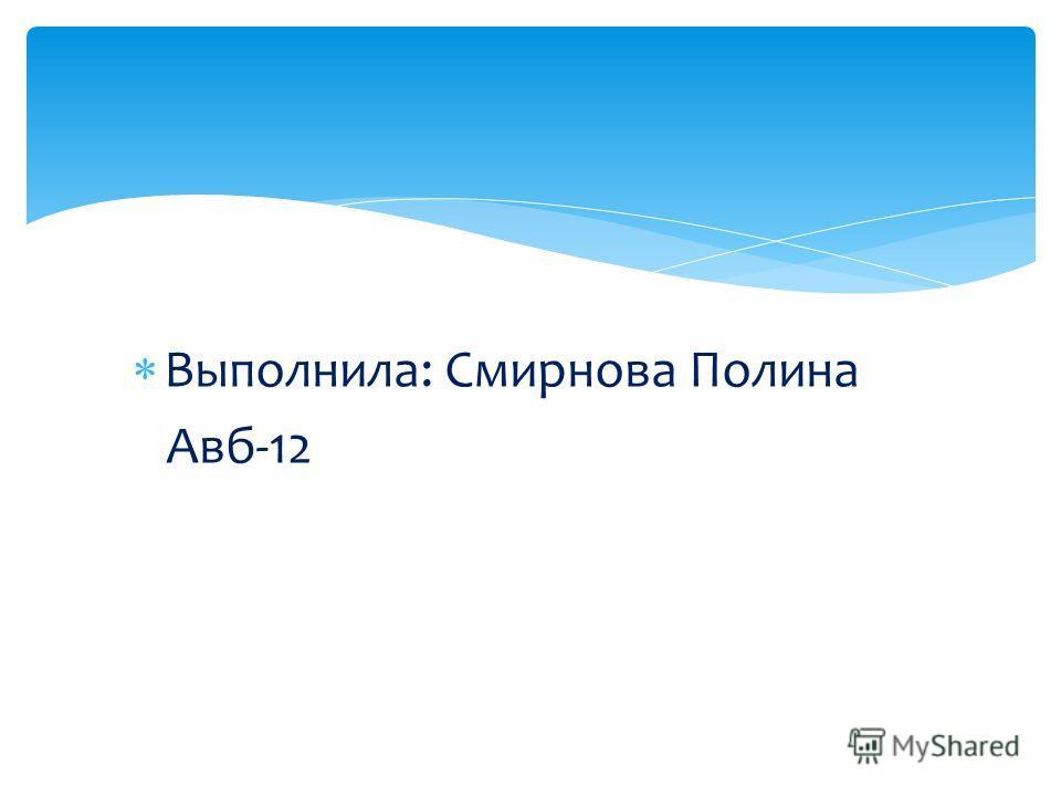 Выполнила: Смирнова Полина Авб-12