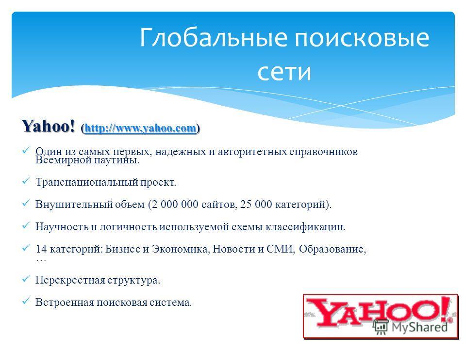 Yahoo! (http://www.yahoo.com) http://www.yahoo.com Один из самых первых, надежных и авторитетных справочников Всемирной паутины. Транснациональный проект. Внушительный объем (2 000 000 сайтов, 25 000 категорий). Научность и логичность используемой сх