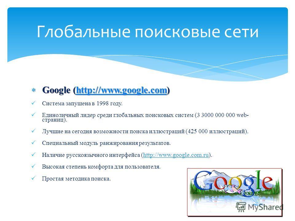 Google (http://www.google.com) Google (http://www.google.com)http://www.google.com Система запущена в 1998 году. Единоличный лидер среди глобальных поисковых систем (3 3000 000 000 web- страниц). Лучшие на сегодня возможности поиска иллюстраций (425