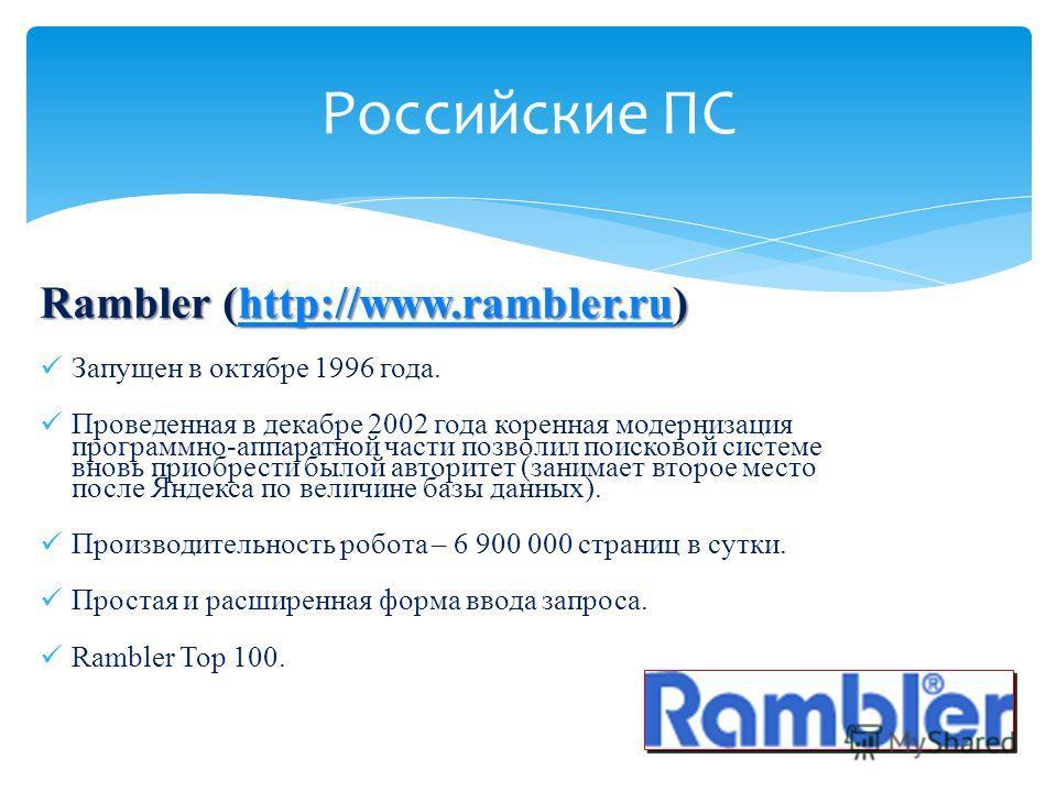 Rambler (http://www.rambler.ru) http://www.rambler.ru Запущен в октябре 1996 года. Проведенная в декабре 2002 года коренная модернизация программно-аппаратной части позволил поисковой системе вновь приобрести былой авторитет (занимает второе место по
