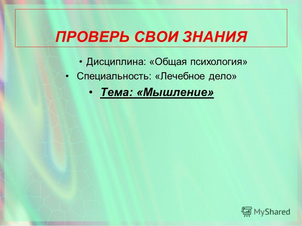 ПРОВЕРЬ СВОИ ЗНАНИЯ Дисциплина: «Общая психология» Специальность: «Лечебное дело» Тема: «Мышление»