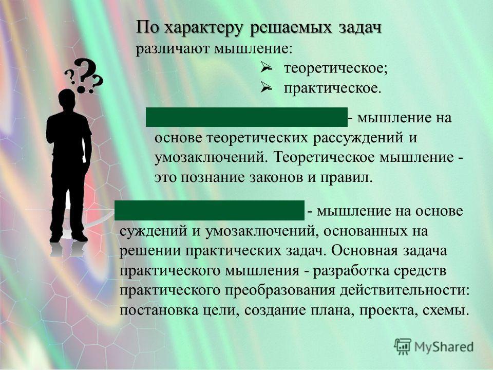 По характеру решаемых задач различают мышление: -теоретическое; -практическое. Практическое мышление Практическое мышление - мышление на основе суждений и умозаключений, основанных на решении практических задач. Основная задача практического мышления