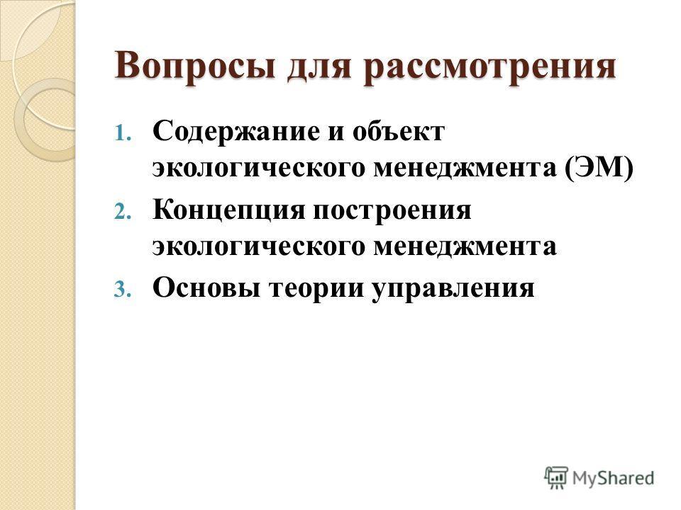 Вопросы для рассмотрения 1. Содержание и объект экологического менеджмента (ЭМ) 2. Концепция построения экологического менеджмента 3. Основы теории управления
