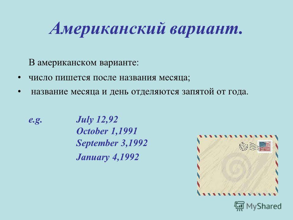 Американский вариант. В американском варианте: число пишется после названия месяца; название месяца и день отделяются запятой от года. e.g.July 12,92 October 1,1991 September 3,1992 January 4,1992